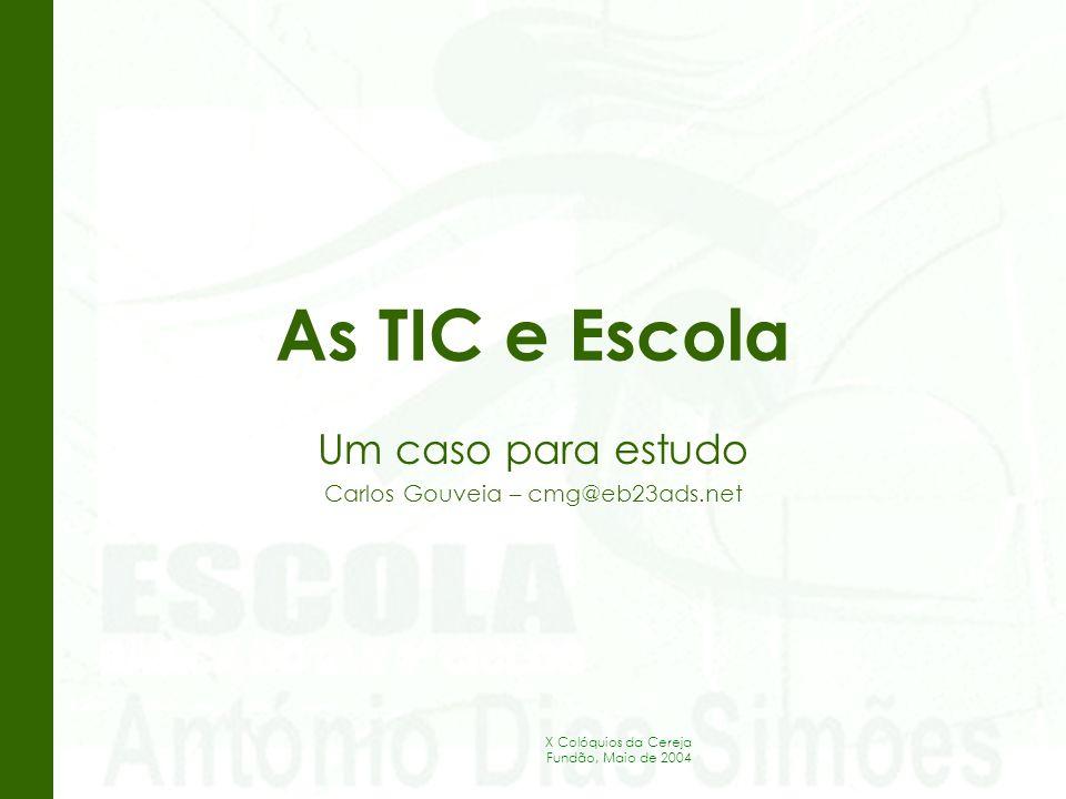 X Colóquios da Cereja Fundão, Maio de 2004 As TIC e Escola Um caso para estudo Carlos Gouveia – cmg@eb23ads.net