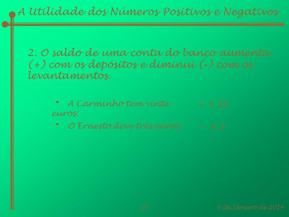 8 de Janeiro de 201416 A Utilidade dos Números Positivos e Negativos 2. O saldo de uma conta do banco aumenta (+) com os depósitos e diminui ( - ) com