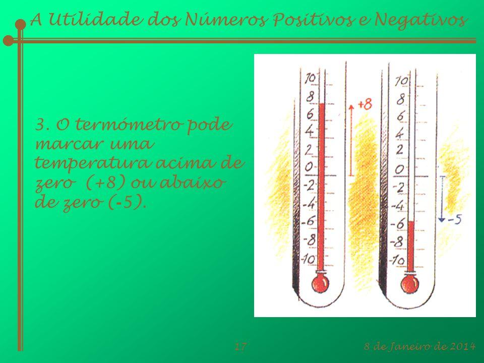 8 de Janeiro de 201417 A Utilidade dos Números Positivos e Negativos 3. O termómetro pode marcar uma temperatura acima de zero (+8) ou abaixo de zero