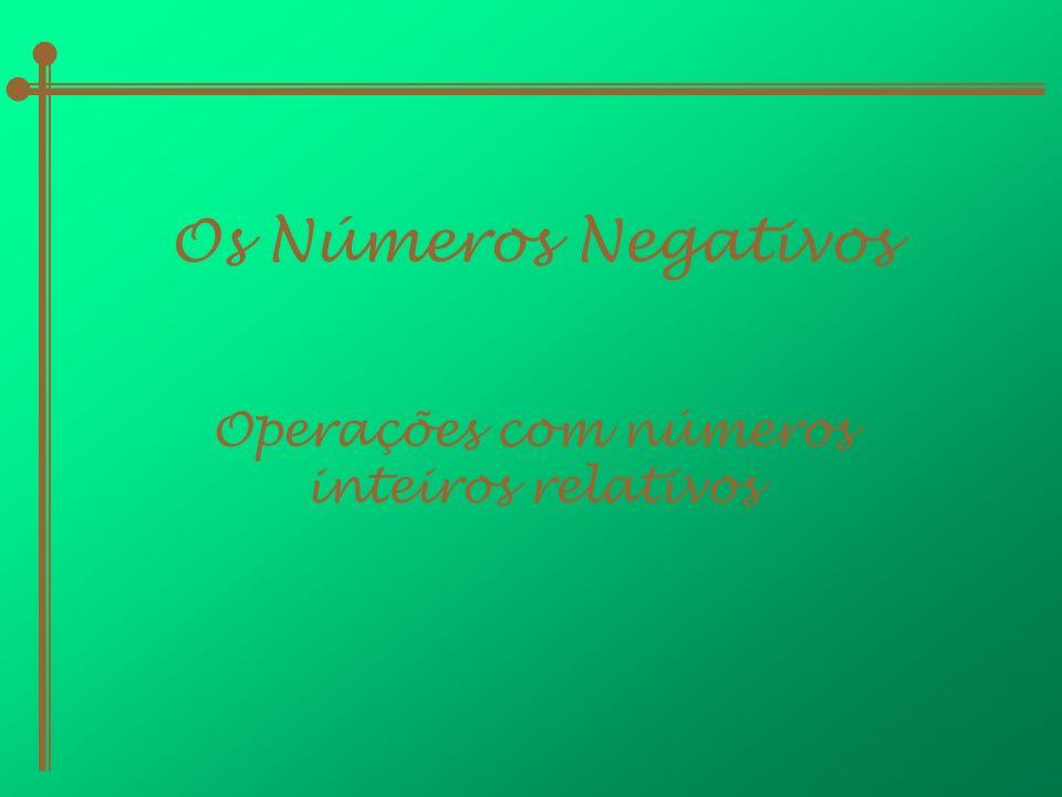 Os Números Negativos Operações com números inteiros relativos