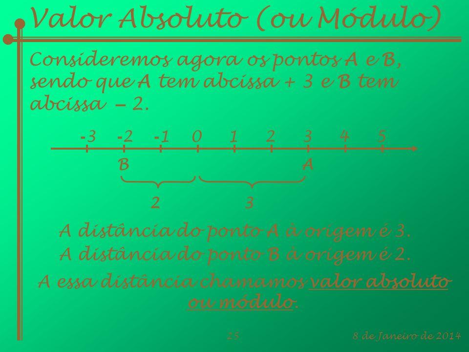 8 de Janeiro de 201425 Valor Absoluto (ou Módulo) Consideremos agora os pontos A e B, sendo que A tem abcissa + 3 e B tem abcissa – 2. A distância do