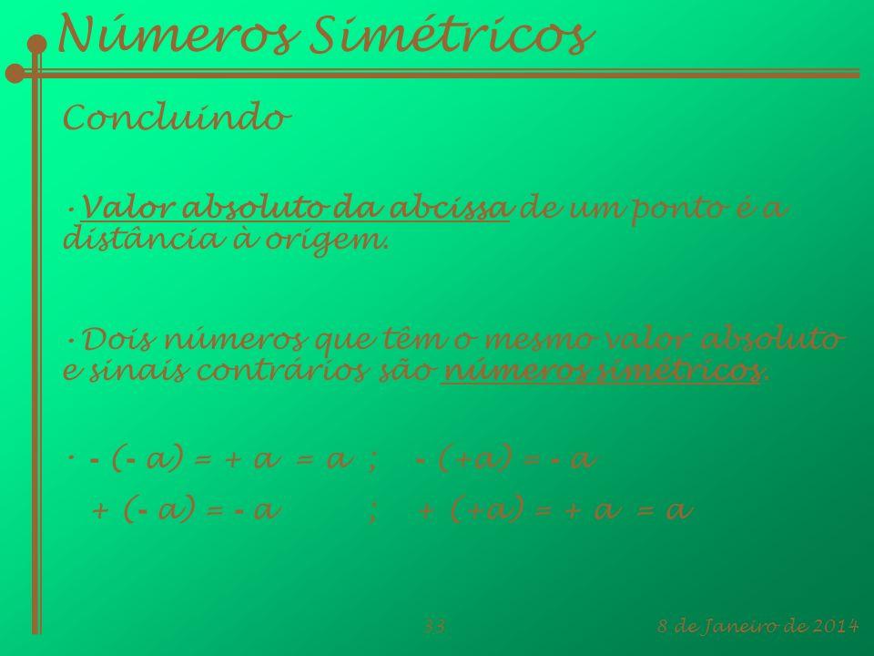 8 de Janeiro de 201433 Números Simétricos Concluindo Valor absoluto da abcissa de um ponto é a distância à origem. Dois números que têm o mesmo valor