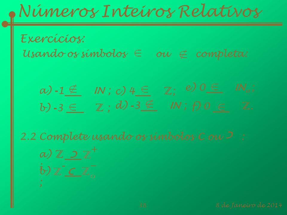 8 de Janeiro de 201438 Usando os símbolos ou completa: Números Inteiros Relativos Exercícios: a) - 1 IN ; b) - 3 Z ; c) 4 Z ; d) - 3 IN ; f) 0 Z. e) 0