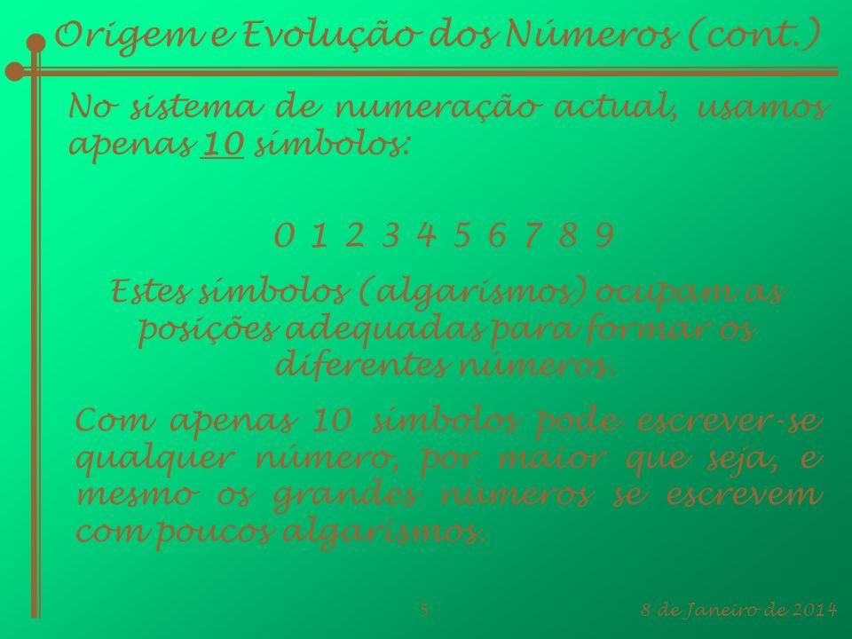 8 de Janeiro de 20145 Origem e Evolução dos Números (cont.) No sistema de numeração actual, usamos apenas 10 símbolos: 01 2 3 456789 Estes símbolos (a