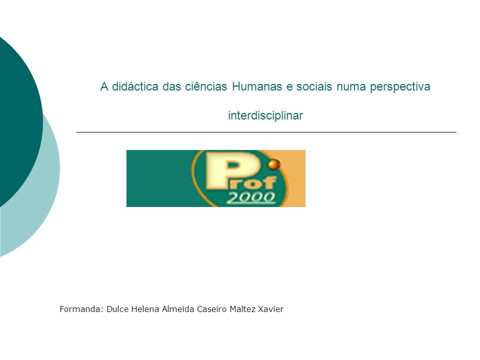 A didáctica das ciências Humanas e sociais numa perspectiva interdisciplinar Formanda: Dulce Helena Almeida Caseiro Maltez Xavier