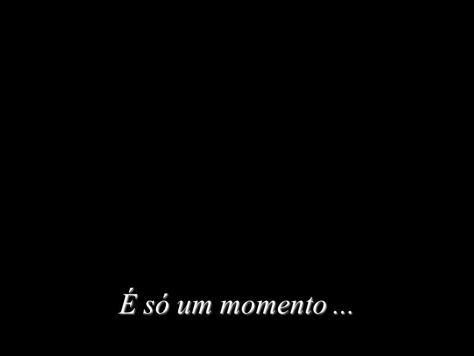É só um momento...