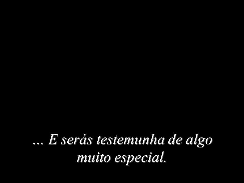 … E serás testemunha de algo muito especial.