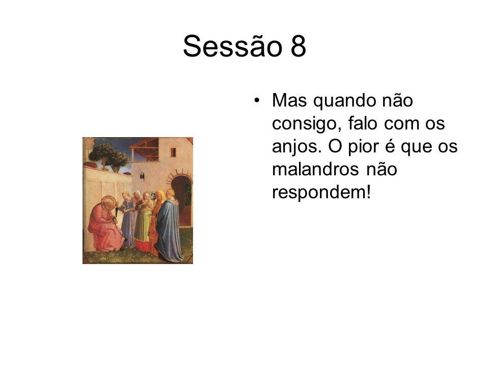 Sessão 8 Mas quando não consigo, falo com os anjos. O pior é que os malandros não respondem!
