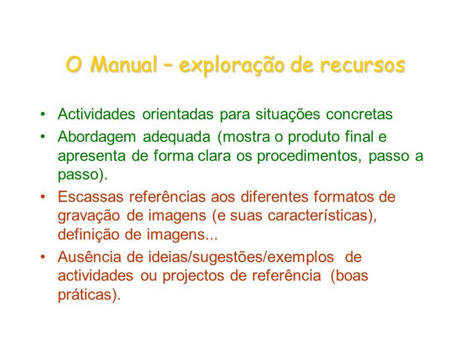 OManual – exploração de recursos O Manual – exploração de recursos Actividades orientadas para situações concretas Abordagem adequada (mostra o produto final e apresenta de forma clara os procedimentos, passo a passo).