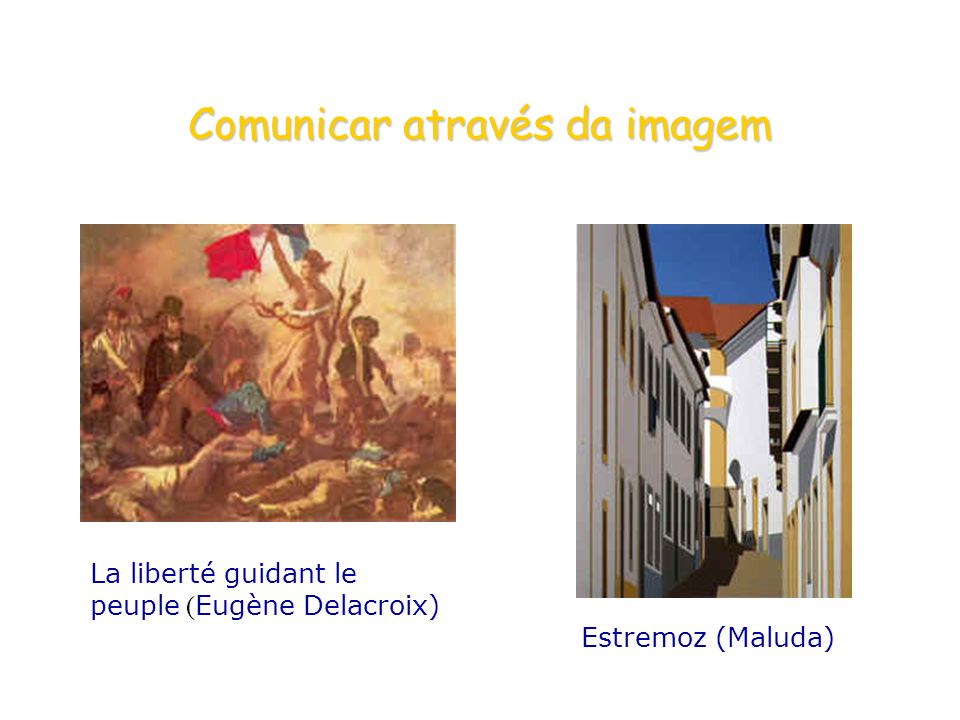 Comunicar através da imagem La liberté guidant le peuple ( Eugène Delacroix) Estremoz (Maluda)