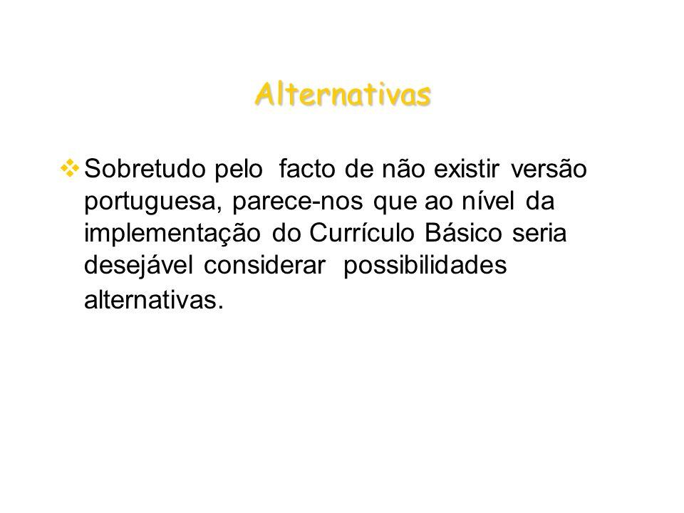 Alternativas Sobretudo pelo facto de não existir versão portuguesa, parece-nos que ao nível da implementação do Currículo Básico seria desejável considerar possibilidades alternativas.