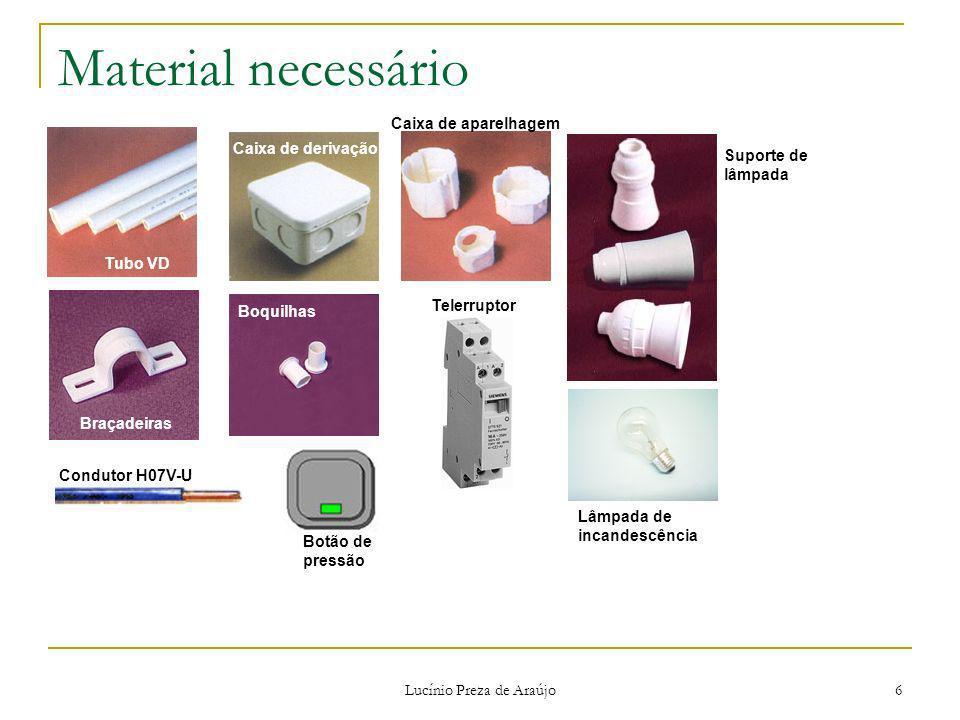 Lucínio Preza de Araújo 6 Material necessário Tubo VD Braçadeiras Caixa de derivação Boquilhas Caixa de aparelhagem Suporte de lâmpada Condutor H07V-U