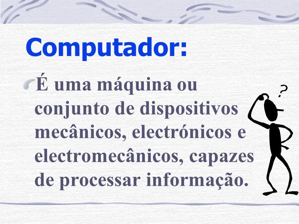 Computador: É uma máquina ou conjunto de dispositivos mecânicos, electrónicos e electromecânicos, capazes de processar informação.