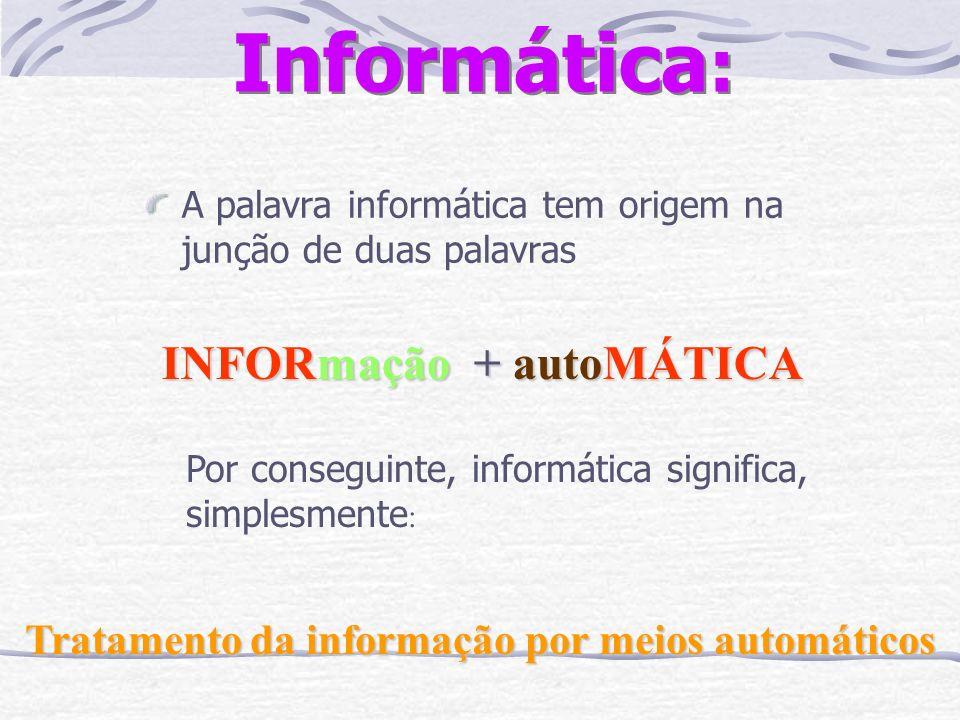 Informática : A palavra informática tem origem na junção de duas palavras INFORmação + autoMÁTICA Por conseguinte, informática significa, simplesmente