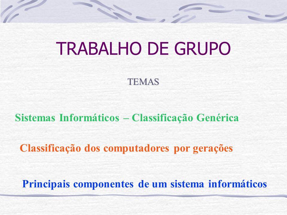 TRABALHO DE GRUPO Sistemas Informáticos – Classificação Genérica Classificação dos computadores por gerações Principais componentes de um sistema info