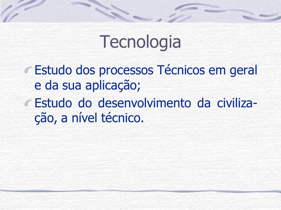 Tecnologia Estudo dos processos Técnicos em geral e da sua aplicação; Estudo do desenvolvimento da civiliza- ção, a nível técnico.