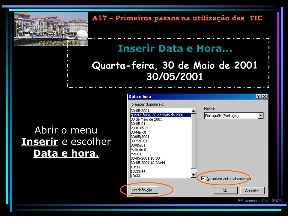 A17 – Primeiros passos na utilização das TIC Inserir Data e Hora... Quarta-feira, 30 de Maio de 2001 30/05/2001 Abrir o menu Inserir e escolher Data e