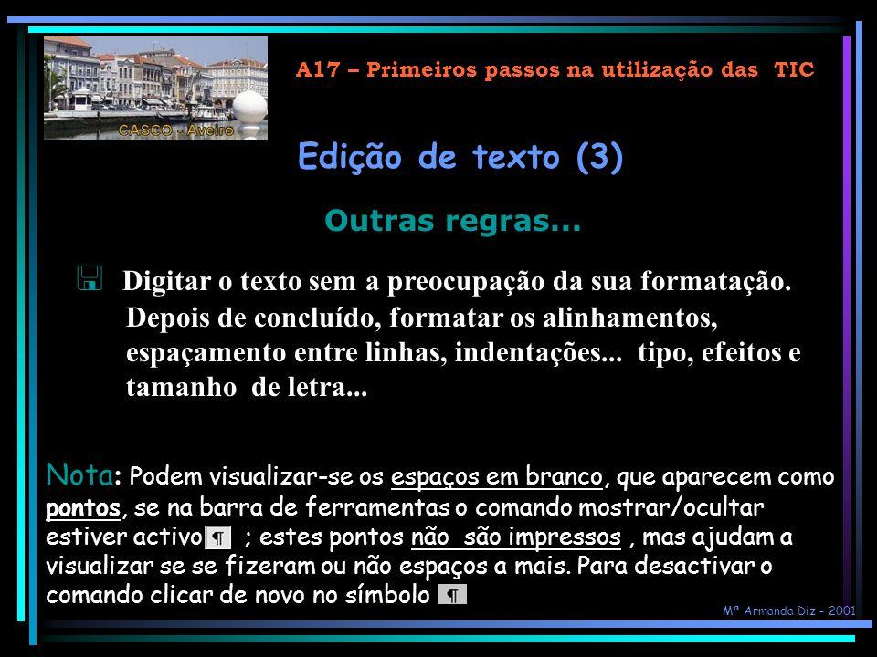 A17 – Primeiros passos na utilização das TIC Usar o teclado na formatação… Para formatar caracteres: Crtl + Para formatar parágrafos: Crtl + n (negrito)c (centrado) i (itálico ) j (justificado) s (sublinhado) (Alinhamento à direita) + (sobrescrito) e (Alinhamento à esquerda) - (subscrito) barra de espaço (remove qualquer formatação) 2 (duplica espaço linhas) 1 (espaçamento simples) Mª Armanda Diz - 2001