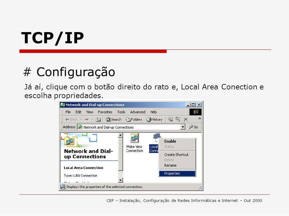 TCP/IP CEF – Instalação, Configuração de Redes Informáticas e Internet – Out 2005 # Configuração Já aí, clique com o botão direito do rato e, Local Area Conection e escolha propriedades.