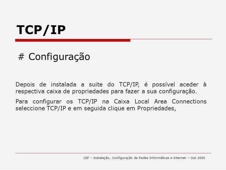 TCP/IP CEF – Instalação, Configuração de Redes Informáticas e Internet – Out 2005 # Configuração Depois de instalada a suite do TCP/IP, é possível aceder à respectiva caixa de propriedades para fazer a sua configuração.