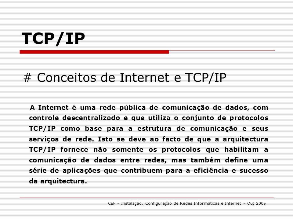 TCP/IP CEF – Instalação, Configuração de Redes Informáticas e Internet – Out 2005 # Configuração A suite de protocolos TCP/IP é instalada automaticamente durante a fase de instalação do Sistema Operativo.