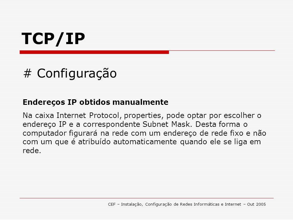 TCP/IP CEF – Instalação, Configuração de Redes Informáticas e Internet – Out 2005 # Configuração Endereços IP obtidos manualmente Na caixa Internet Protocol, properties, pode optar por escolher o endereço IP e a correspondente Subnet Mask.