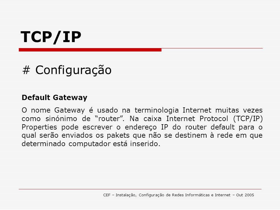 TCP/IP CEF – Instalação, Configuração de Redes Informáticas e Internet – Out 2005 # Configuração Default Gateway O nome Gateway é usado na terminologia Internet muitas vezes como sinónimo de router.