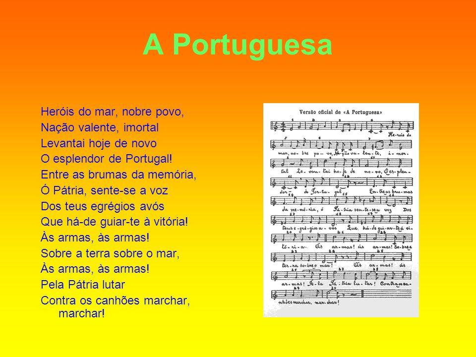 A Portuguesa Heróis do mar, nobre povo, Nação valente, imortal Levantai hoje de novo O esplendor de Portugal! Entre as brumas da memória, Ó Pátria, se