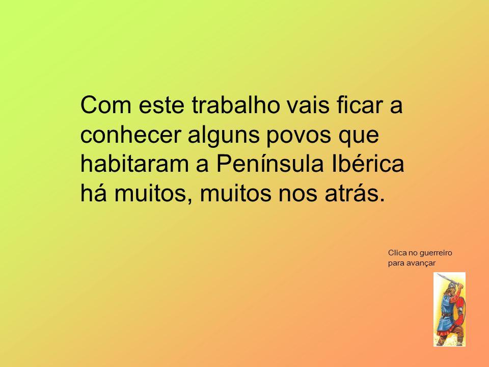 Com este trabalho vais ficar a conhecer alguns povos que habitaram a Península Ibérica há muitos, muitos nos atrás. Clica no guerreiro para avançar