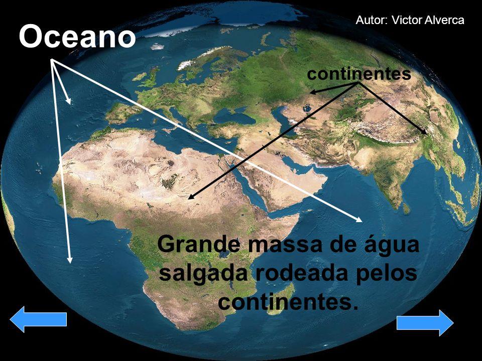 Oceano Grande massa de água salgada rodeada pelos continentes. continentes Autor: Victor Alverca