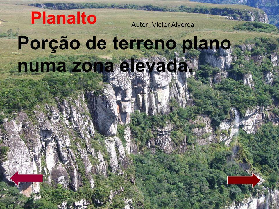 Planalto Porção de terreno plano numa zona elevada. Autor: Victor Alverca