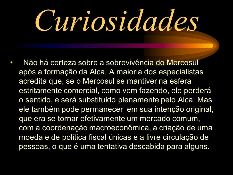 Curiosidades Não há certeza sobre a sobrevivência do Mercosul após a formação da Alca. A maioria dos especialistas acredita que, se o Mercosul se mant