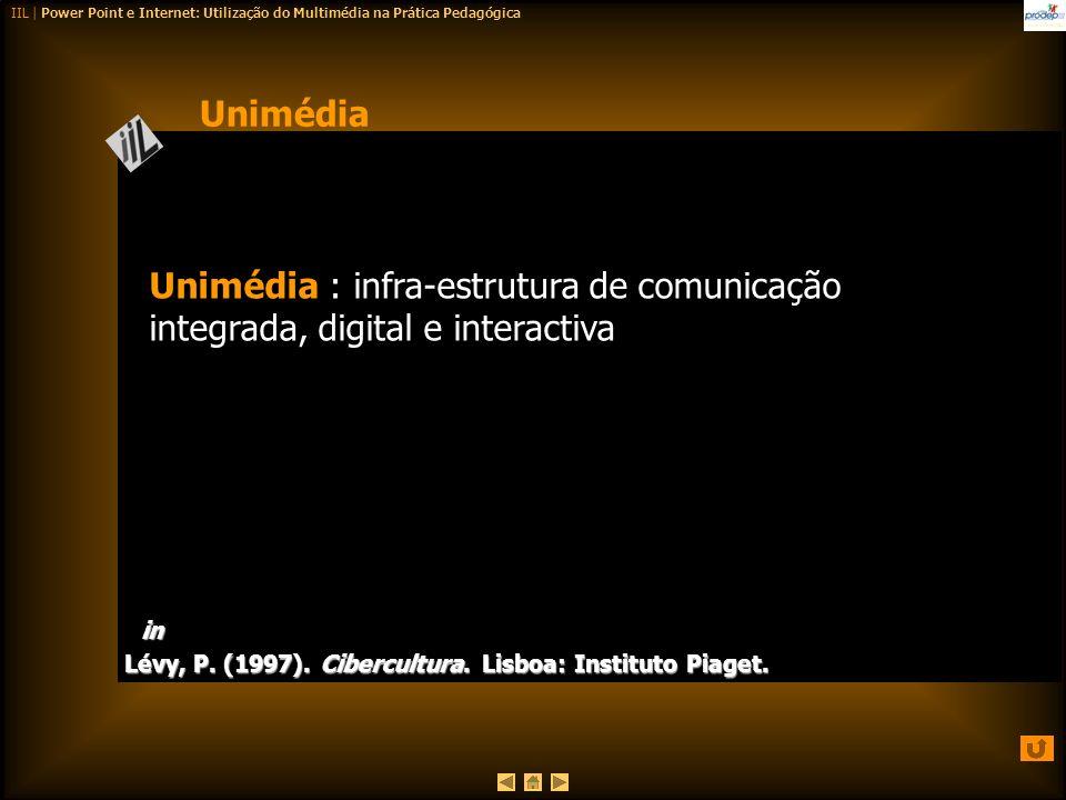 IIL | Power Point e Internet: Utilização do Multimédia na Prática Pedagógica Unimédia : infra-estrutura de comunicação integrada, digital e interactiv
