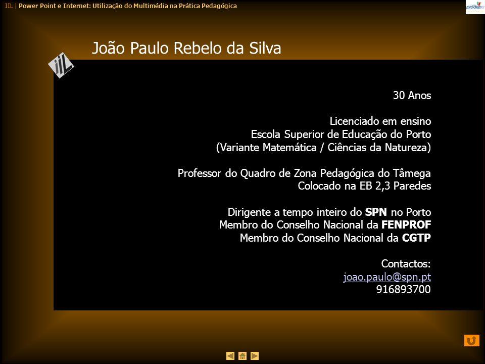 IIL | Power Point e Internet: Utilização do Multimédia na Prática Pedagógica João Paulo Rebelo da Silva 30 Anos Licenciado em ensino Escola Superior d