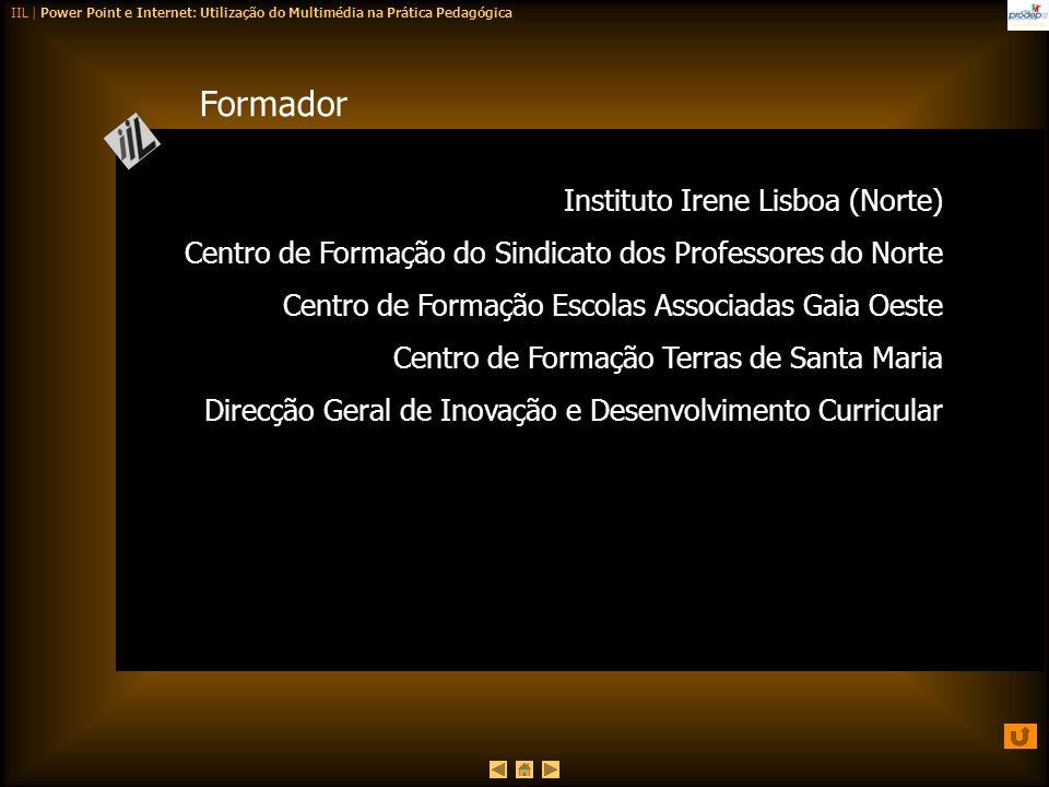 IIL | Power Point e Internet: Utilização do Multimédia na Prática Pedagógica Formador Instituto Irene Lisboa (Norte) Centro de Formação do Sindicato d