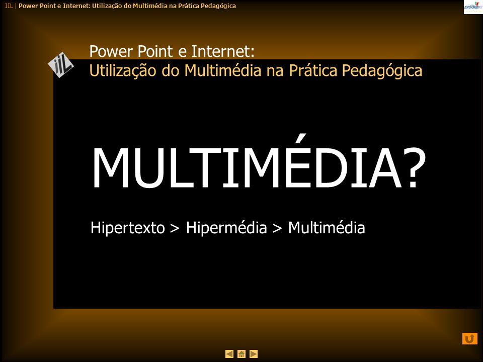 IIL | Power Point e Internet: Utilização do Multimédia na Prática Pedagógica Power Point e Internet: Utilização do Multimédia na Prática Pedagógica MU