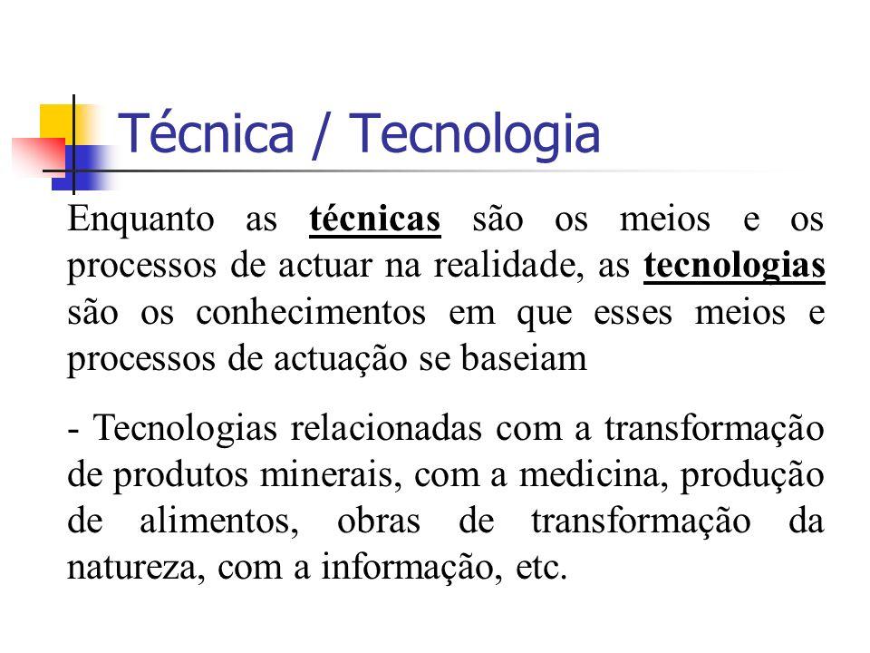 Técnica / Tecnologia Enquanto as técnicas são os meios e os processos de actuar na realidade, as tecnologias são os conhecimentos em que esses meios e processos de actuação se baseiam - Tecnologias relacionadas com a transformação de produtos minerais, com a medicina, produção de alimentos, obras de transformação da natureza, com a informação, etc.