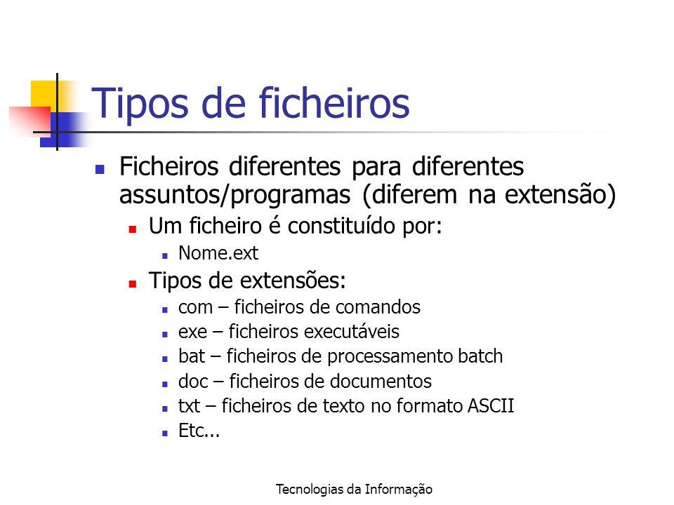 Tecnologias da Informação Tipos de ficheiros Ficheiros diferentes para diferentes assuntos/programas (diferem na extensão) Um ficheiro é constituído por: Nome.ext Tipos de extensões: com – ficheiros de comandos exe – ficheiros executáveis bat – ficheiros de processamento batch doc – ficheiros de documentos txt – ficheiros de texto no formato ASCII Etc...