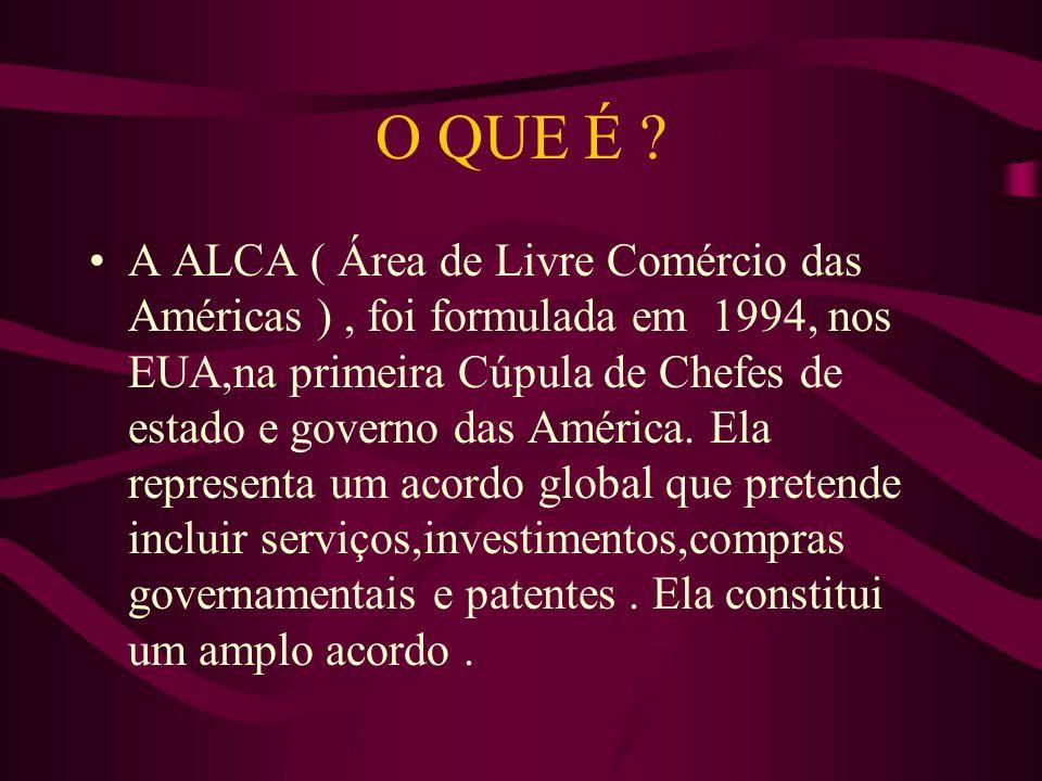 O QUE É ? A ALCA ( Área de Livre Comércio das Américas ), foi formulada em 1994, nos EUA,na primeira Cúpula de Chefes de estado e governo das América.
