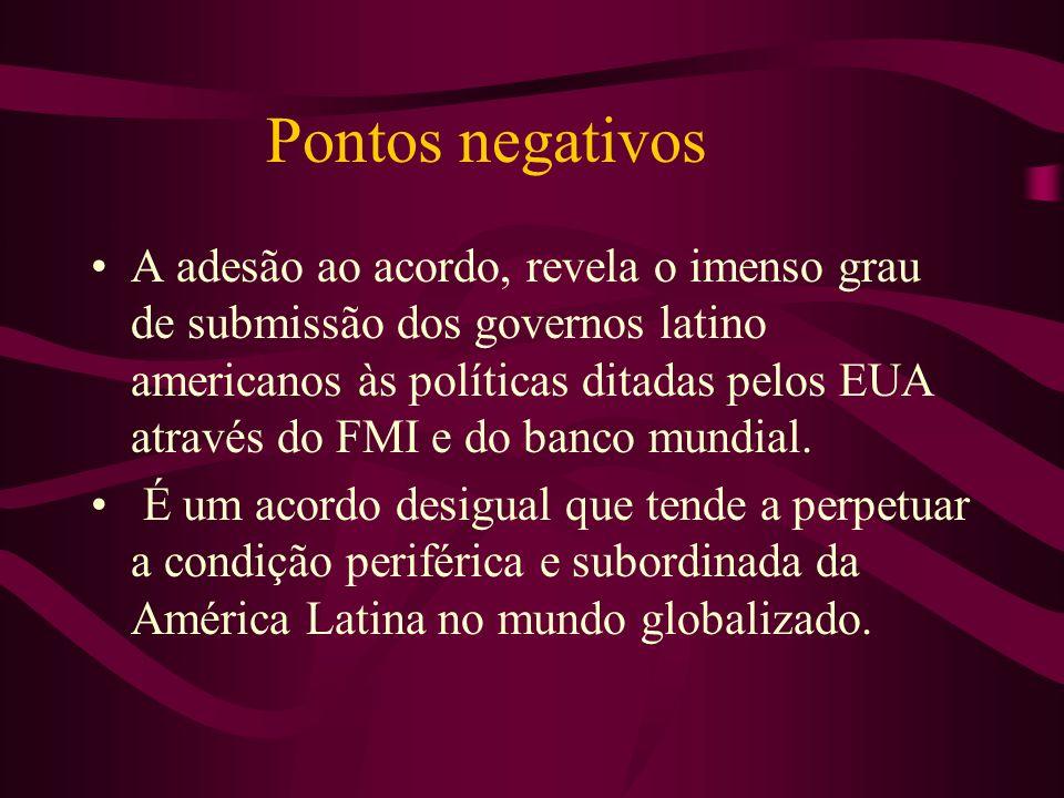 Pontos negativos A adesão ao acordo, revela o imenso grau de submissão dos governos latino americanos às políticas ditadas pelos EUA através do FMI e