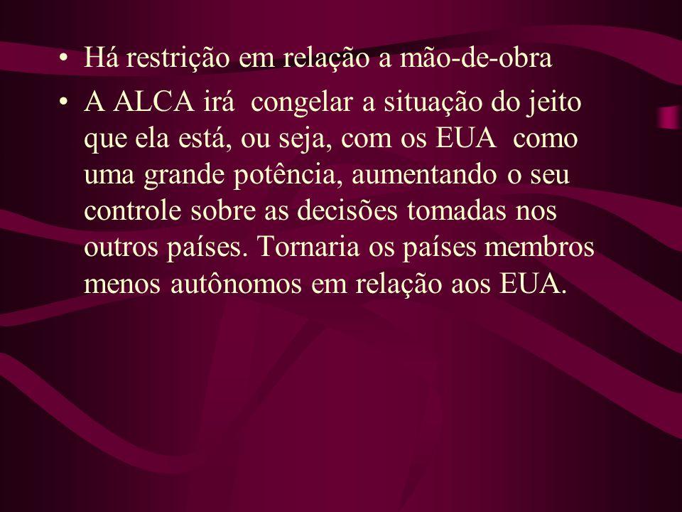 Há restrição em relação a mão-de-obra A ALCA irá congelar a situação do jeito que ela está, ou seja, com os EUA como uma grande potência, aumentando o
