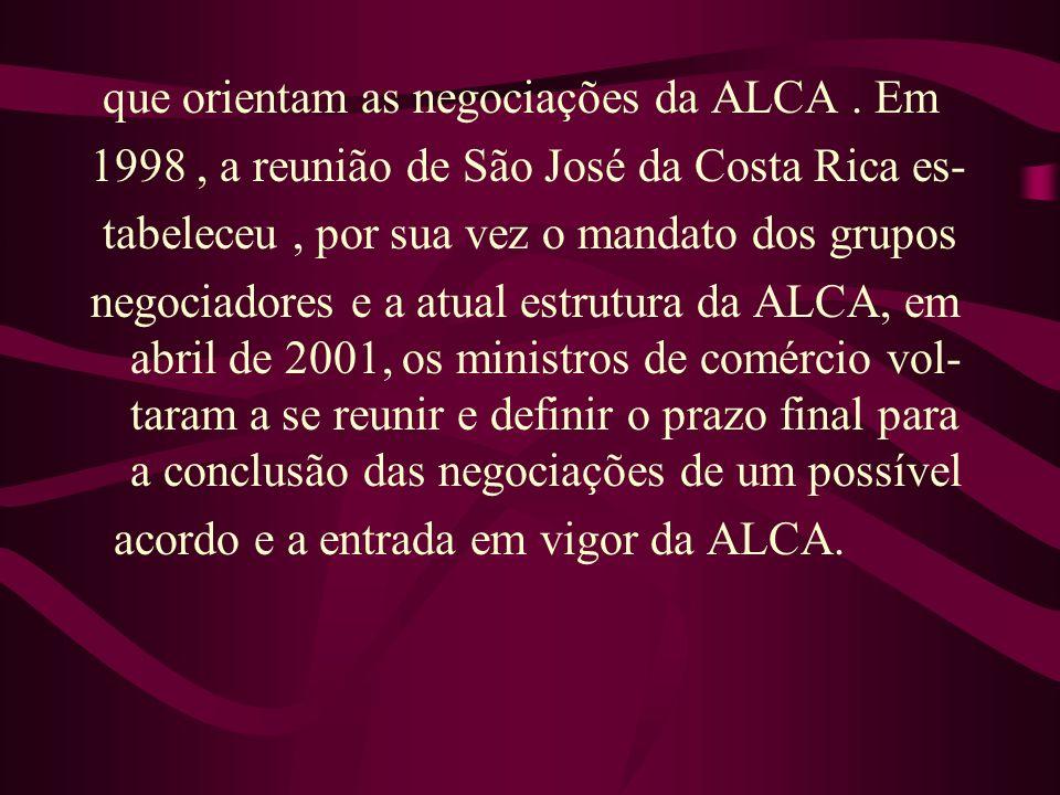 que orientam as negociações da ALCA. Em 1998, a reunião de São José da Costa Rica es- tabeleceu, por sua vez o mandato dos grupos negociadores e a atu