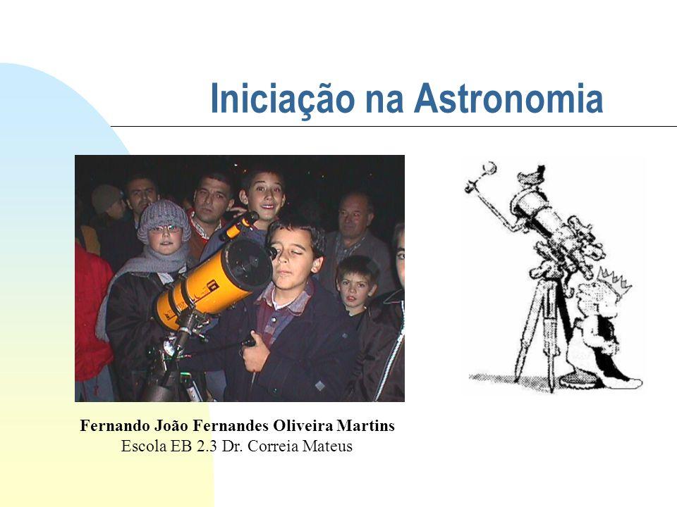 Iniciação na Astronomia Fernando João Fernandes Oliveira Martins Escola EB 2.3 Dr. Correia Mateus