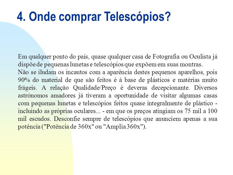 4. Onde comprar Telescópios? Em qualquer ponto do país, quase qualquer casa de Fotografia ou Oculista já dispõe de pequenas lunetas e telescópios que