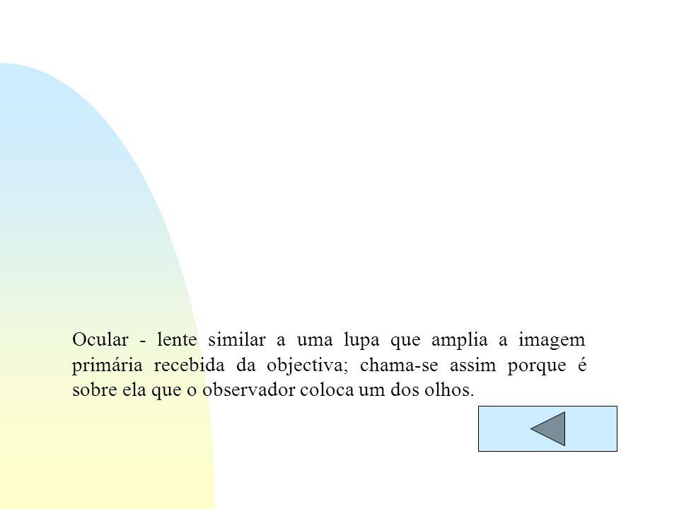 Ocular - lente similar a uma lupa que amplia a imagem primária recebida da objectiva; chama-se assim porque é sobre ela que o observador coloca um dos