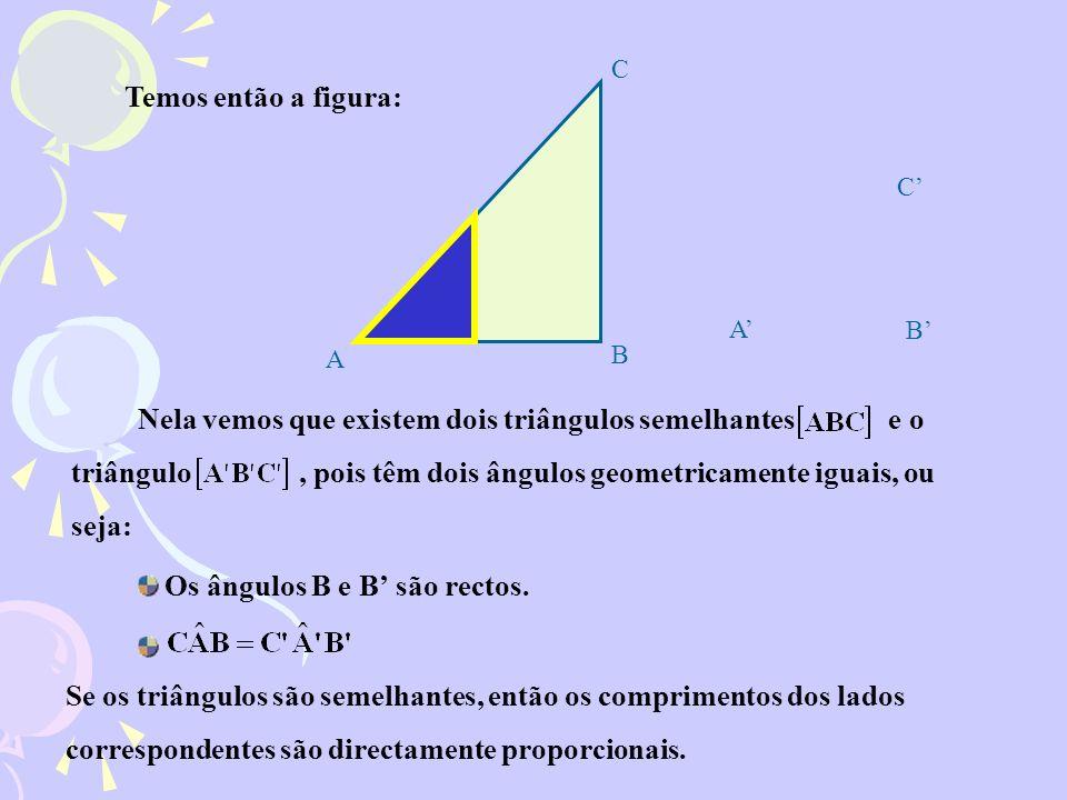 Nela vemos que existem dois triângulos semelhantes e o triângulo, pois têm dois ângulos geometricamente iguais, ou seja: Os ângulos B e B são rectos.