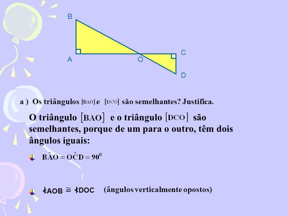 O triângulo e o triângulo são semelhantes, porque de um para o outro, têm dois ângulos iguais: (ângulos verticalmente opostos) <DOC <AOB a ) Os triâng
