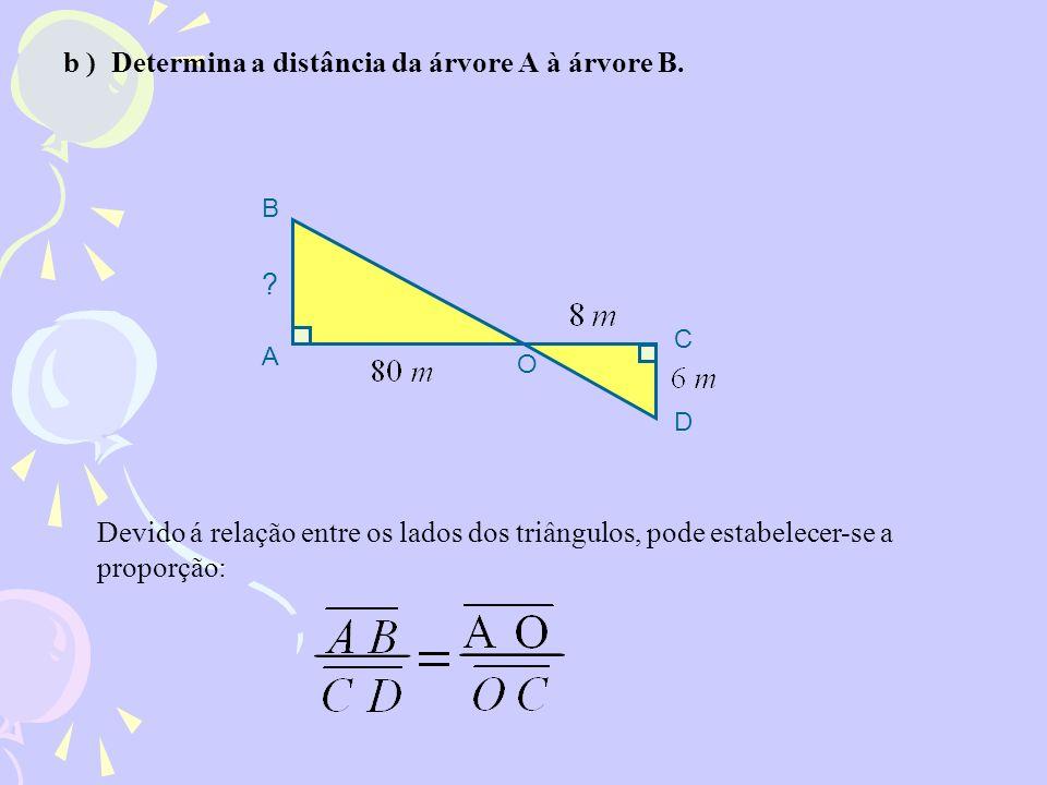 b ) Determina a distância da árvore A à árvore B. Devido á relação entre os lados dos triângulos, pode estabelecer-se a proporção: ? C D O B A