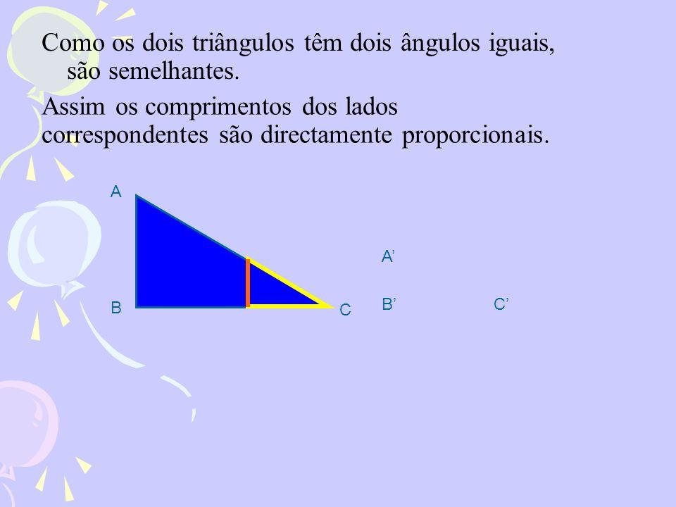 Como os dois triângulos têm dois ângulos iguais, são semelhantes. A B C A BC Assim os comprimentos dos lados correspondentes são directamente proporci