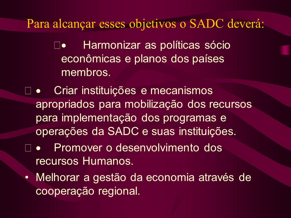 Para alcançar esses objetivos o SADC deverá: Harmonizar as políticas sócio econômicas e planos dos países membros. Criar instituições e mecanismos apr